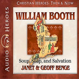 William Booth: Soup, Soap, And Salvation: Heroes Of History