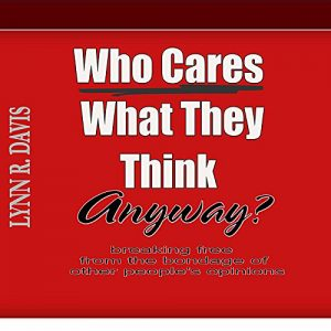 Who Cares What They Think Anyway?: Breaking Free From The Bondage Of Other People's Opinions