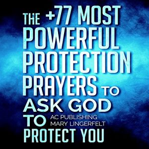 Prayer: The +77 Most Powerful Protection Prayers To Ask God To Protect You & Those You Love: Christian Prayer Series, Book 4