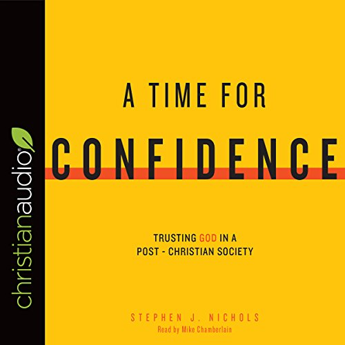 A Time For Confidence: Trusting God In A Post Christian Society