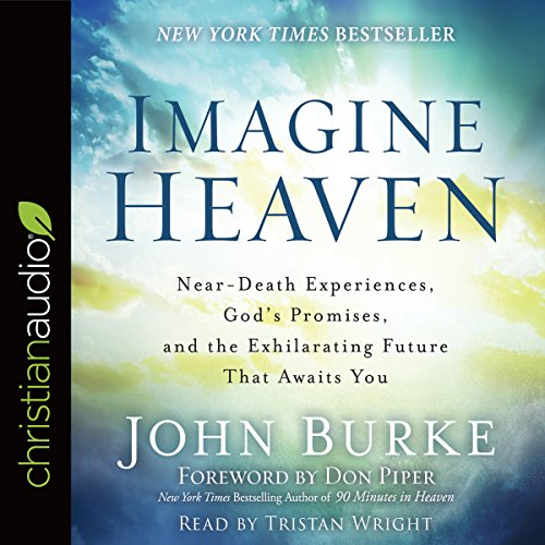 Imagine Heaven: Near Death Experiences, God's Promises, And The Exhilarating Future That Awaits You