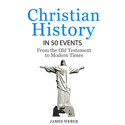 Christian History In 50 Events: From The Old Testament To Modern Times