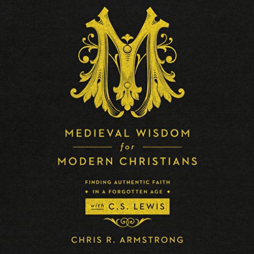 Medieval Wisdom For Modern Christians: Finding Authentic Faith In A Forgotten Age With C.S. Lewis