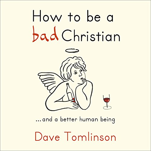 How To Be A Bad Christian: …and A Better Human Being