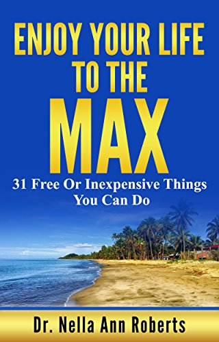 Enjoy Your Life To The Max: 31 Free Or Inexpensive Things You Can Do