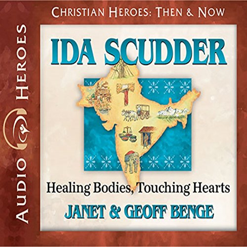 Ida Scudder: Healing Bodies, Touching Hearts: Christian Heroes: Then & Now