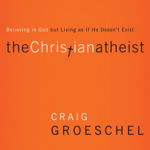 The Christian Atheist: When You Believe In God But Live As If He Doesn't Exist