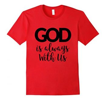 God Is Always With Us T-shirt