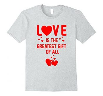 Love Is The Greatest Gift T-shirt