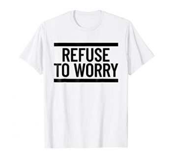 Refuse To Worry T Shirt 0