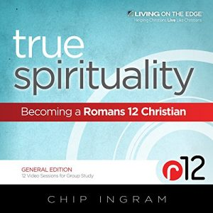 True Spirituality: Becoming A Romans 12 Christian