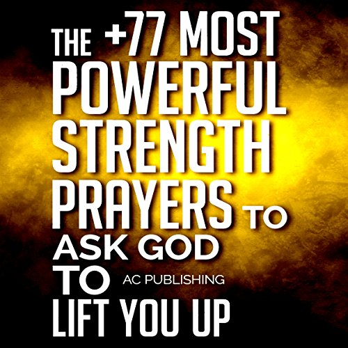 The +77 Most Powerful Strength Prayers To Ask God To Lift You Up: Christian Prayer Series, Book 10